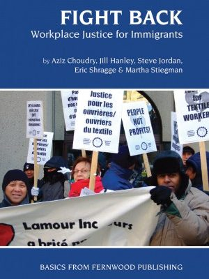 Fight Back: Workplace Justice for Immigrants by Aziz Choudry, Jill Hanley et al., published by Fernwood Publishing, 2007